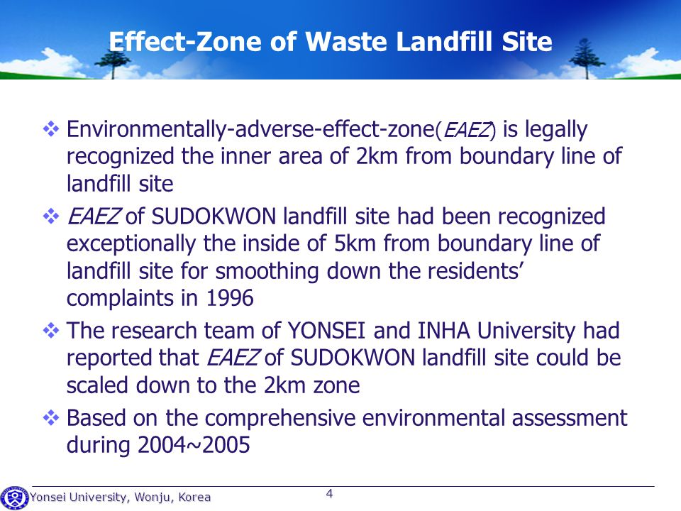 Yonsei University, Wonju, Korea 4 Effect-Zone of Waste Landfill Site Environmentally-adverse-effect-zone (EAEZ) is legally recognized the inner area of 2km from boundary line of landfill site EAEZ of SUDOKWON landfill site had been recognized exceptionally the inside of 5km from boundary line of landfill site for smoothing down the residents complaints in 1996 The research team of YONSEI and INHA University had reported that EAEZ of SUDOKWON landfill site could be scaled down to the 2km zone Based on the comprehensive environmental assessment during 2004~2005
