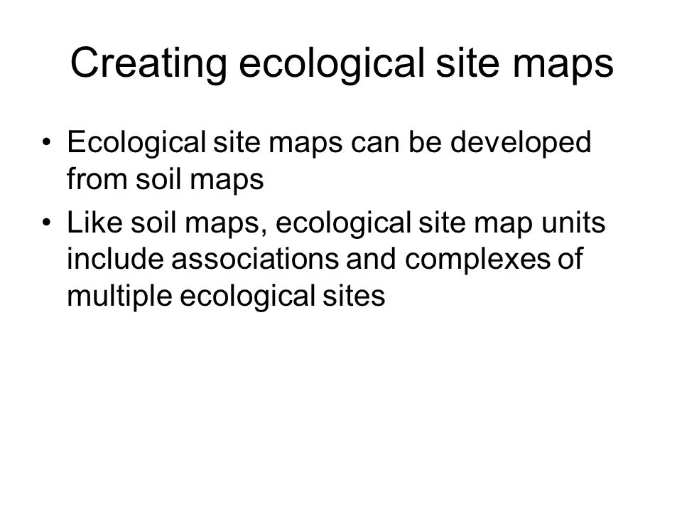 Creating ecological site maps Ecological site maps can be developed from soil maps Like soil maps, ecological site map units include associations and complexes of multiple ecological sites