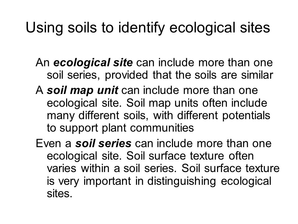 Using soils to identify ecological sites An ecological site can include more than one soil series, provided that the soils are similar A soil map unit can include more than one ecological site.