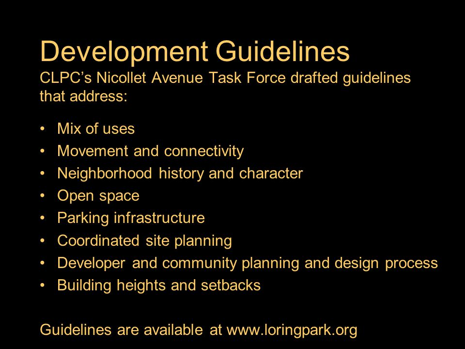 Development Guidelines CLPCs Nicollet Avenue Task Force drafted guidelines that address: Mix of uses Movement and connectivity Neighborhood history and character Open space Parking infrastructure Coordinated site planning Developer and community planning and design process Building heights and setbacks Guidelines are available at www.loringpark.org