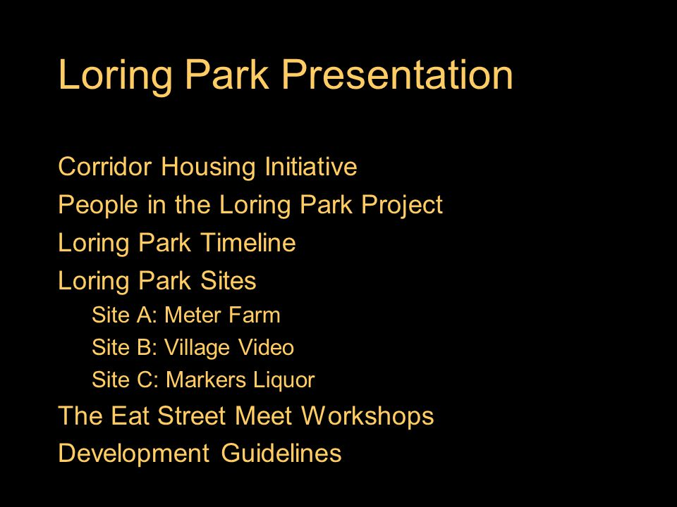 Loring Park Presentation Corridor Housing Initiative People in the Loring Park Project Loring Park Timeline Loring Park Sites Site A: Meter Farm Site B: Village Video Site C: Markers Liquor The Eat Street Meet Workshops Development Guidelines
