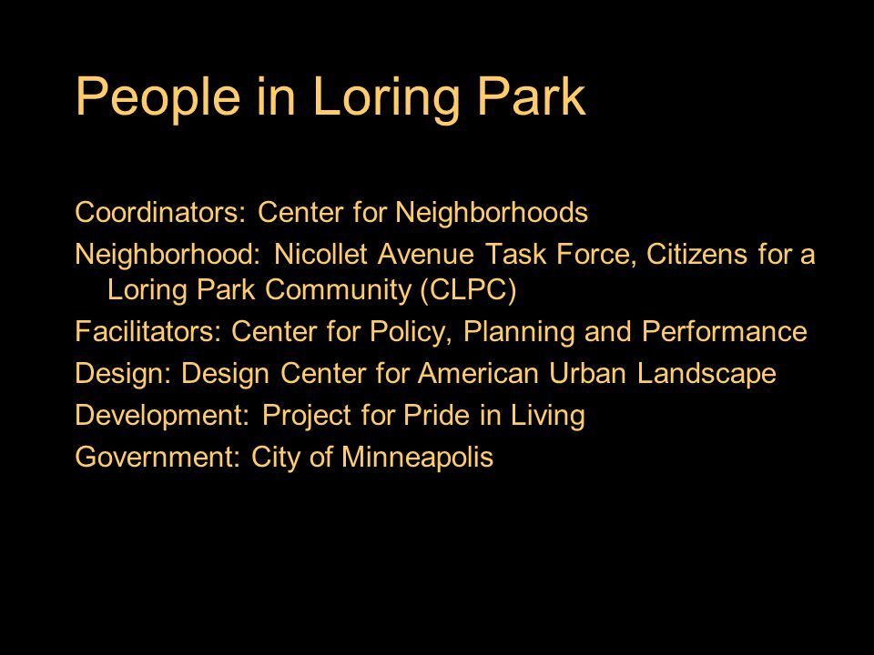 People in Loring Park Coordinators: Center for Neighborhoods Neighborhood: Nicollet Avenue Task Force, Citizens for a Loring Park Community (CLPC) Facilitators: Center for Policy, Planning and Performance Design: Design Center for American Urban Landscape Development: Project for Pride in Living Government: City of Minneapolis