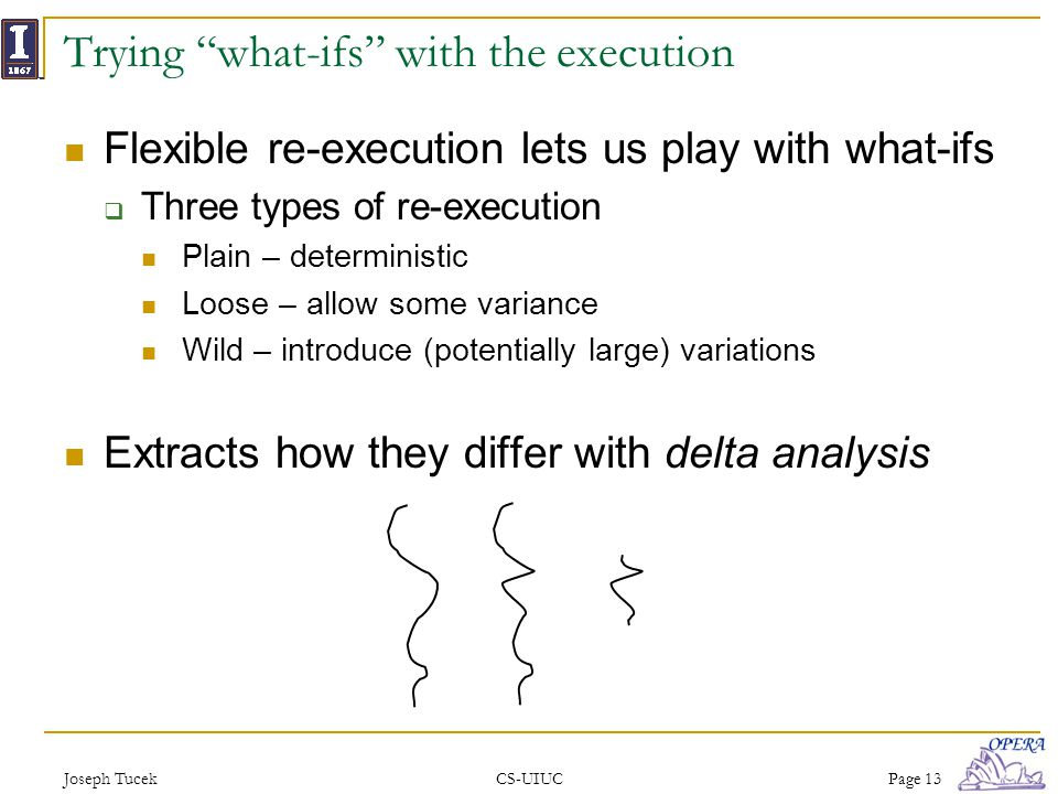 Joseph TucekCS-UIUCPage 13 Trying what-ifs with the execution Flexible re-execution lets us play with what-ifs Three types of re-execution Plain – deterministic Loose – allow some variance Wild – introduce (potentially large) variations Extracts how they differ with delta analysis