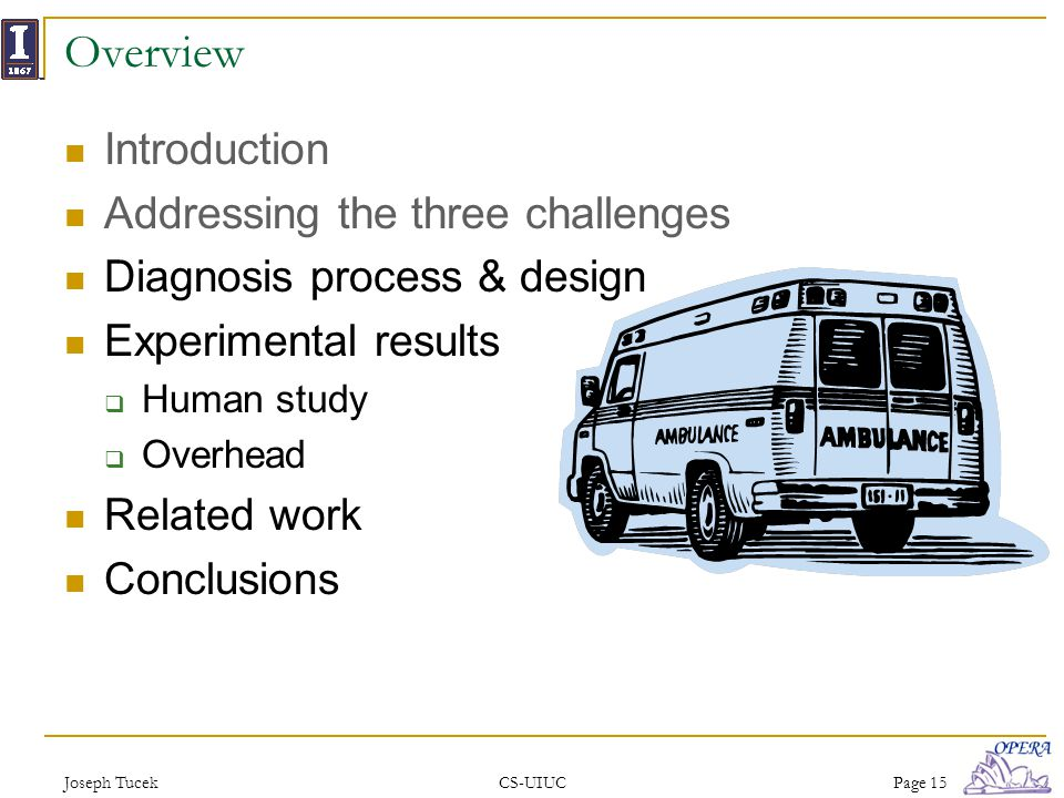 Joseph TucekCS-UIUCPage 15 Overview Introduction Addressing the three challenges Diagnosis process & design Experimental results Human study Overhead Related work Conclusions
