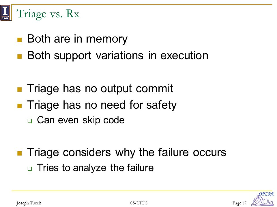 Joseph TucekCS-UIUCPage 17 Triage vs. Rx Both are in memory Both support variations in execution Triage has no output commit Triage has no need for sa