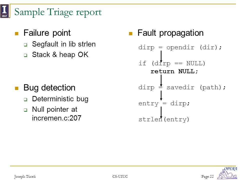 Joseph TucekCS-UIUCPage 22 Sample Triage report Failure point Segfault in lib strlen Stack & heap OK Bug detection Deterministic bug Null pointer at i