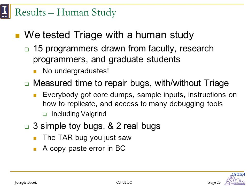 Joseph TucekCS-UIUCPage 23 Results – Human Study We tested Triage with a human study 15 programmers drawn from faculty, research programmers, and graduate students No undergraduates.