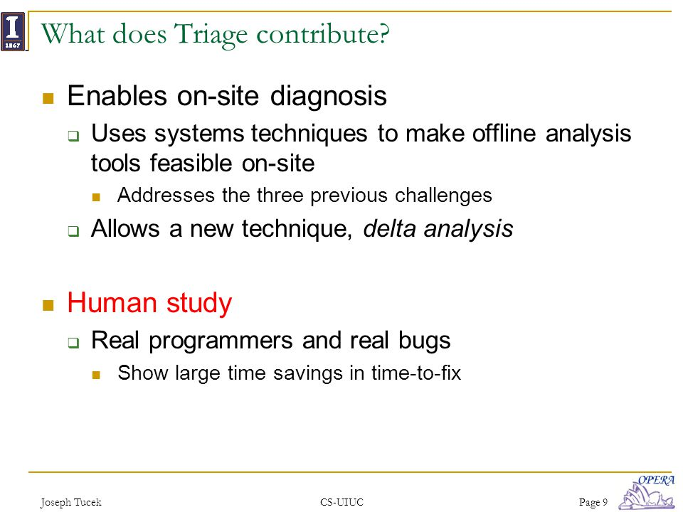 Joseph TucekCS-UIUCPage 9 What does Triage contribute? Enables on-site diagnosis Uses systems techniques to make offline analysis tools feasible on-si