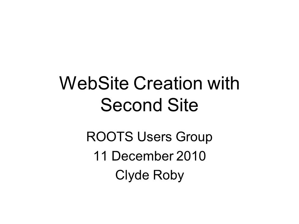 WebSite Creation with Second Site ROOTS Users Group 11 December 2010 Clyde Roby