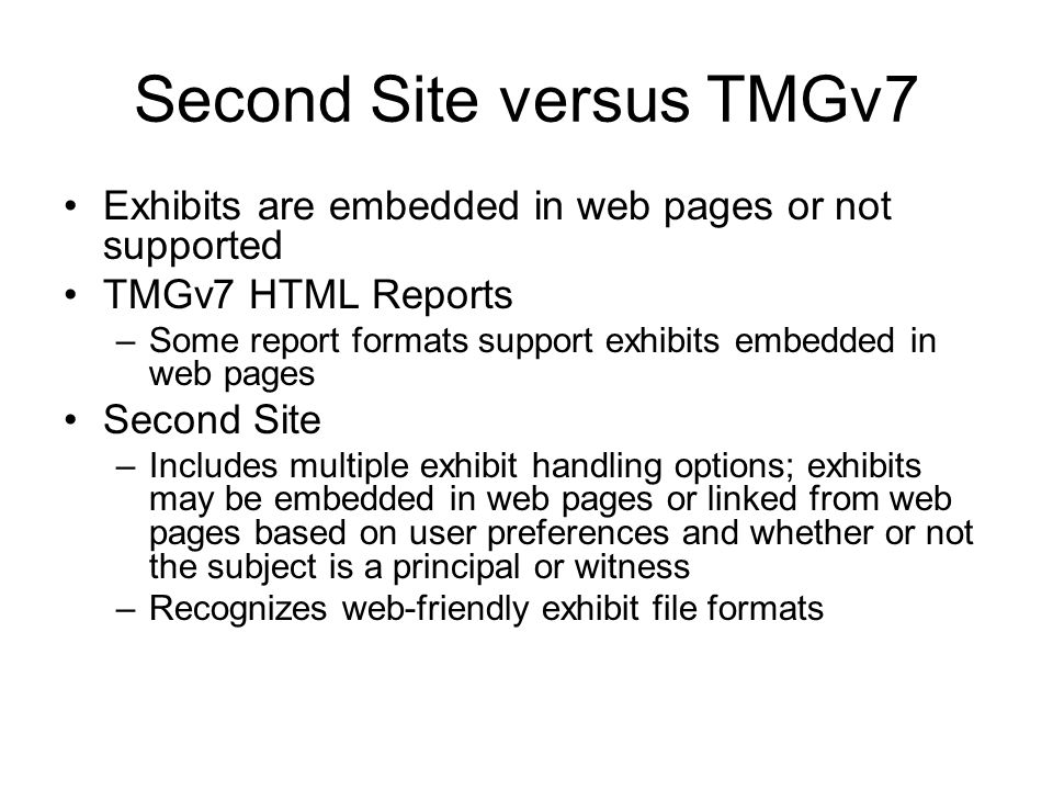 Second Site versus TMGv7 Exhibits are embedded in web pages or not supported TMGv7 HTML Reports –Some report formats support exhibits embedded in web pages Second Site –Includes multiple exhibit handling options; exhibits may be embedded in web pages or linked from web pages based on user preferences and whether or not the subject is a principal or witness –Recognizes web-friendly exhibit file formats