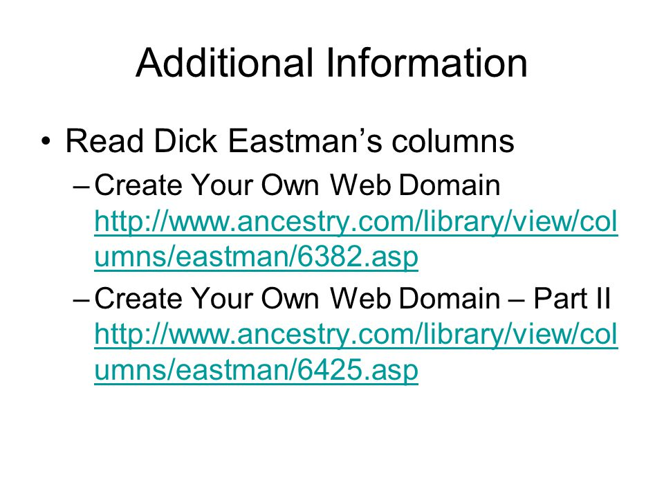 Additional Information Read Dick Eastmans columns –Create Your Own Web Domain http://www.ancestry.com/library/view/col umns/eastman/6382.asp http://www.ancestry.com/library/view/col umns/eastman/6382.asp –Create Your Own Web Domain – Part II http://www.ancestry.com/library/view/col umns/eastman/6425.asp http://www.ancestry.com/library/view/col umns/eastman/6425.asp