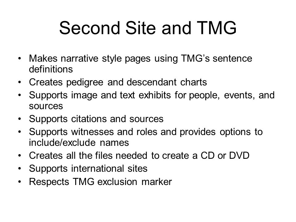 Second Site and TMG Makes narrative style pages using TMGs sentence definitions Creates pedigree and descendant charts Supports image and text exhibits for people, events, and sources Supports citations and sources Supports witnesses and roles and provides options to include/exclude names Creates all the files needed to create a CD or DVD Supports international sites Respects TMG exclusion marker