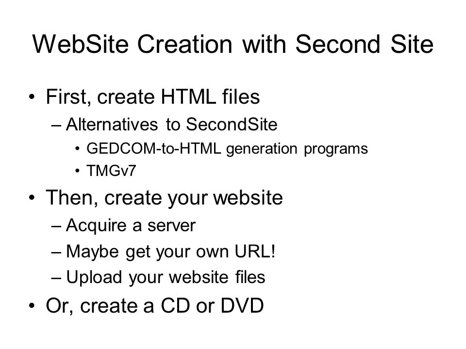 WebSite Creation with Second Site First, create HTML files –Alternatives to SecondSite GEDCOM-to-HTML generation programs TMGv7 Then, create your website –Acquire a server –Maybe get your own URL.