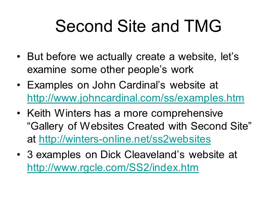 Second Site and TMG But before we actually create a website, lets examine some other peoples work Examples on John Cardinals website at http://www.johncardinal.com/ss/examples.htm http://www.johncardinal.com/ss/examples.htm Keith Winters has a more comprehensive Gallery of Websites Created with Second Site at http://winters-online.net/ss2websiteshttp://winters-online.net/ss2websites 3 examples on Dick Cleavelands website at http://www.rgcle.com/SS2/index.htm http://www.rgcle.com/SS2/index.htm
