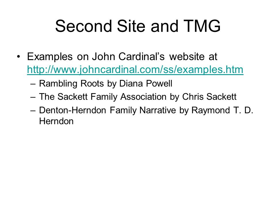 Second Site and TMG Examples on John Cardinals website at http://www.johncardinal.com/ss/examples.htm http://www.johncardinal.com/ss/examples.htm –Rambling Roots by Diana Powell –The Sackett Family Association by Chris Sackett –Denton-Herndon Family Narrative by Raymond T.