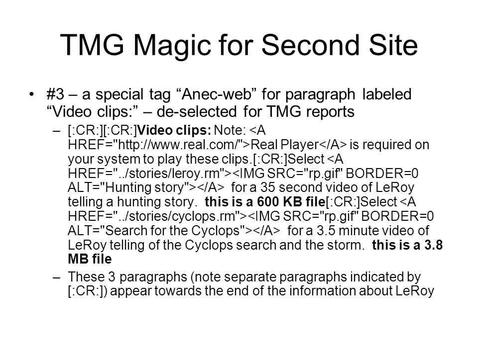 TMG Magic for Second Site #3 – a special tag Anec-web for paragraph labeled Video clips: – de-selected for TMG reports –[:CR:][:CR:]Video clips: Note: Real Player is required on your system to play these clips.[:CR:]Select for a 35 second video of LeRoy telling a hunting story.