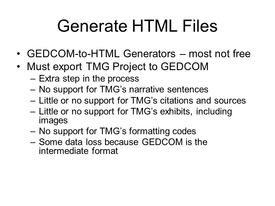 Generate HTML Files GEDCOM-to-HTML Generators – most not free Must export TMG Project to GEDCOM –Extra step in the process –No support for TMGs narrative sentences –Little or no support for TMGs citations and sources –Little or no support for TMGs exhibits, including images –No support for TMGs formatting codes –Some data loss because GEDCOM is the intermediate format