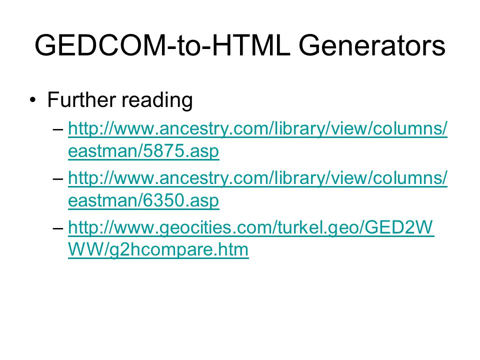 GEDCOM-to-HTML Generators Further reading –http://www.ancestry.com/library/view/columns/ eastman/5875.asphttp://www.ancestry.com/library/view/columns/ eastman/5875.asp –http://www.ancestry.com/library/view/columns/ eastman/6350.asphttp://www.ancestry.com/library/view/columns/ eastman/6350.asp –http://www.geocities.com/turkel.geo/GED2W WW/g2hcompare.htmhttp://www.geocities.com/turkel.geo/GED2W WW/g2hcompare.htm