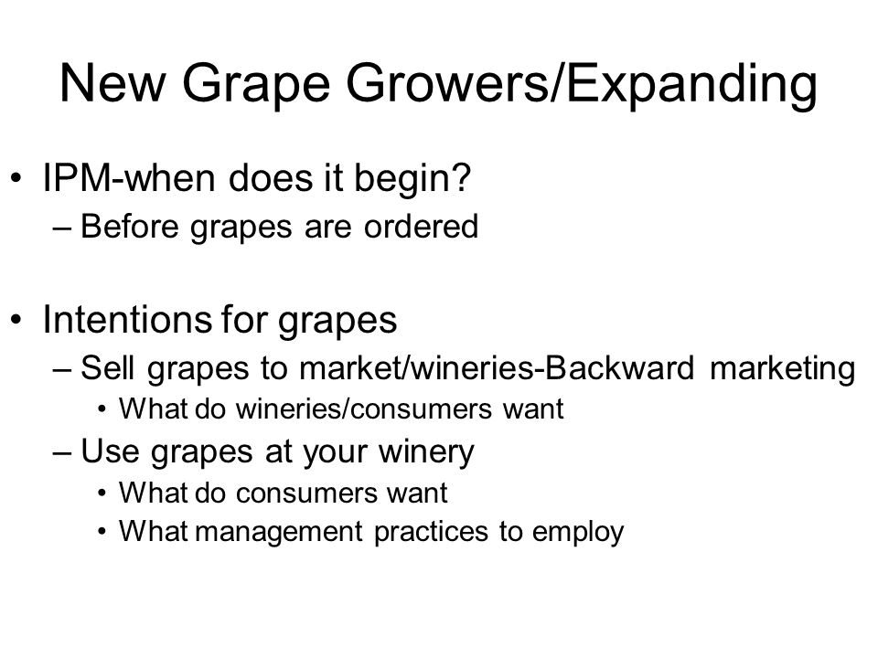 New Grape Growers/Expanding IPM-when does it begin? –Before grapes are ordered Intentions for grapes –Sell grapes to market/wineries-Backward marketin