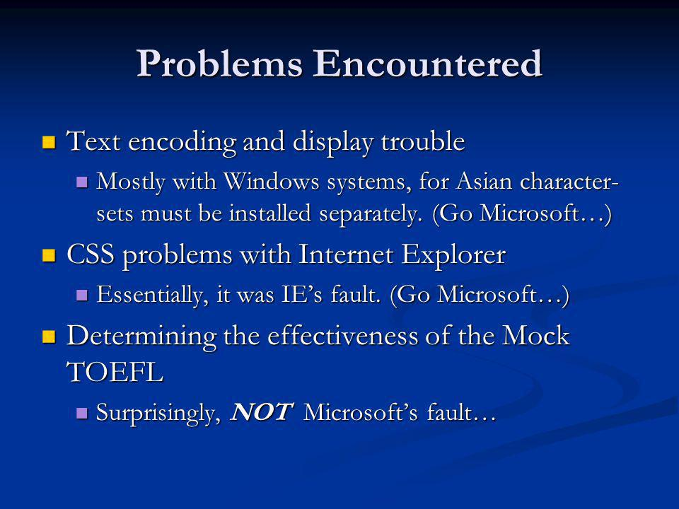 Problems Encountered Text encoding and display trouble Text encoding and display trouble Mostly with Windows systems, for Asian character- sets must b