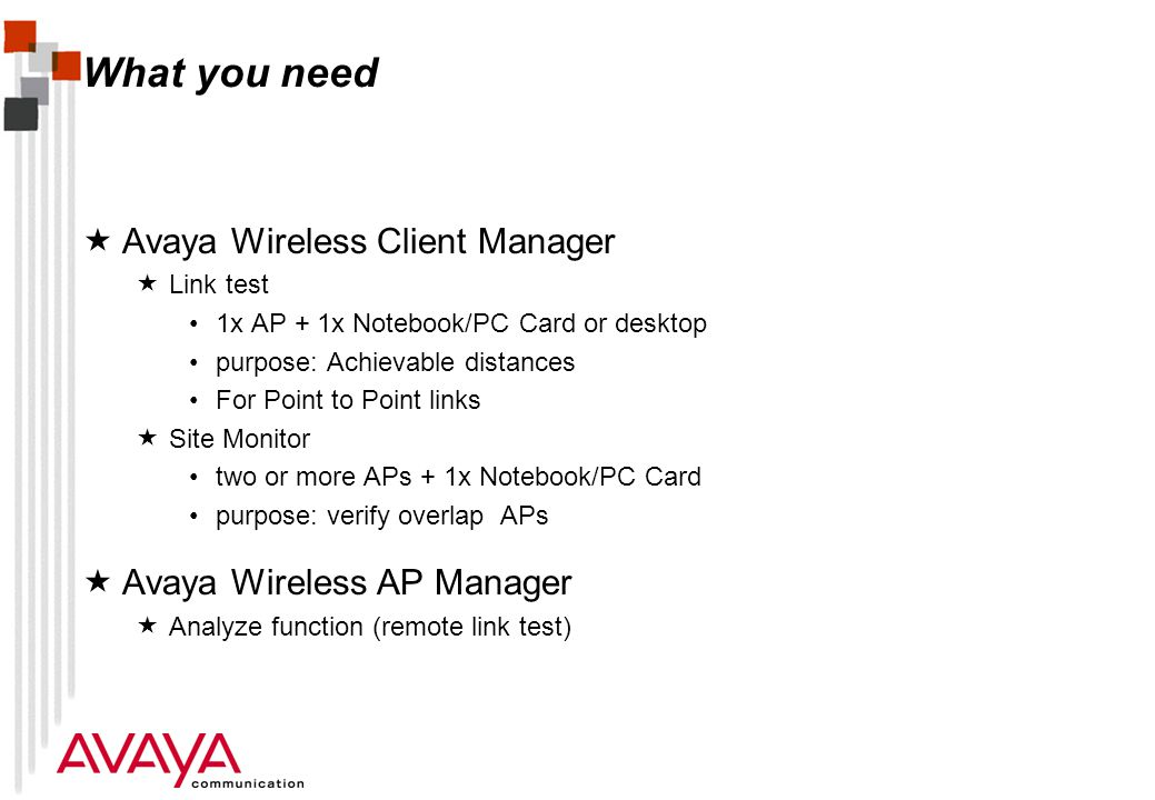 What you need Avaya Wireless Client Manager Link test 1x AP + 1x Notebook/PC Card or desktop purpose: Achievable distances For Point to Point links Site Monitor two or more APs + 1x Notebook/PC Card purpose: verify overlap APs Avaya Wireless AP Manager Analyze function (remote link test)