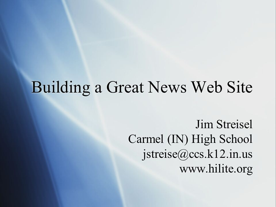 Building a Great News Web Site Jim Streisel Carmel (IN) High School jstreise@ccs.k12.in.us www.hilite.org