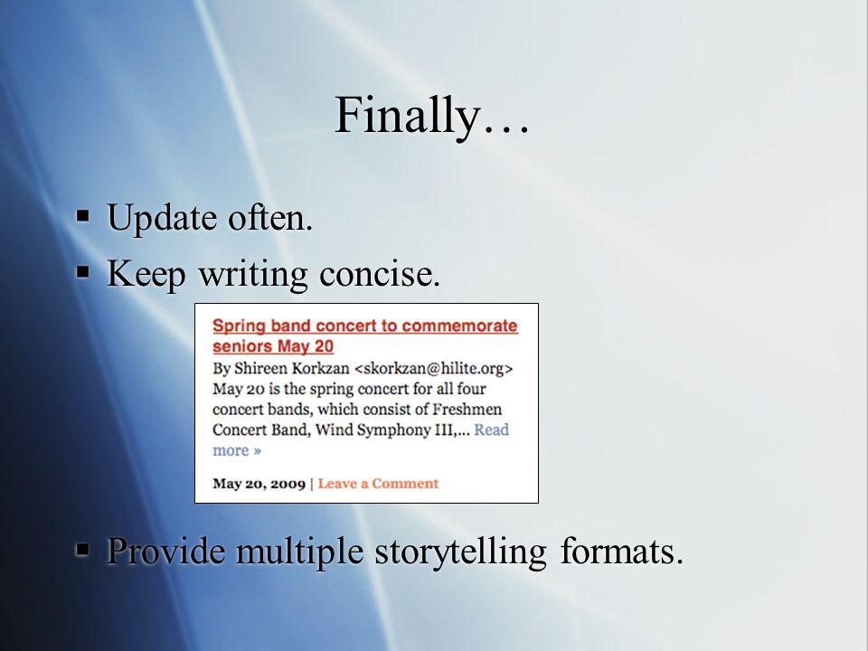 Finally… Update often. Keep writing concise. Provide multiple storytelling formats. Update often. Keep writing concise. Provide multiple storytelling