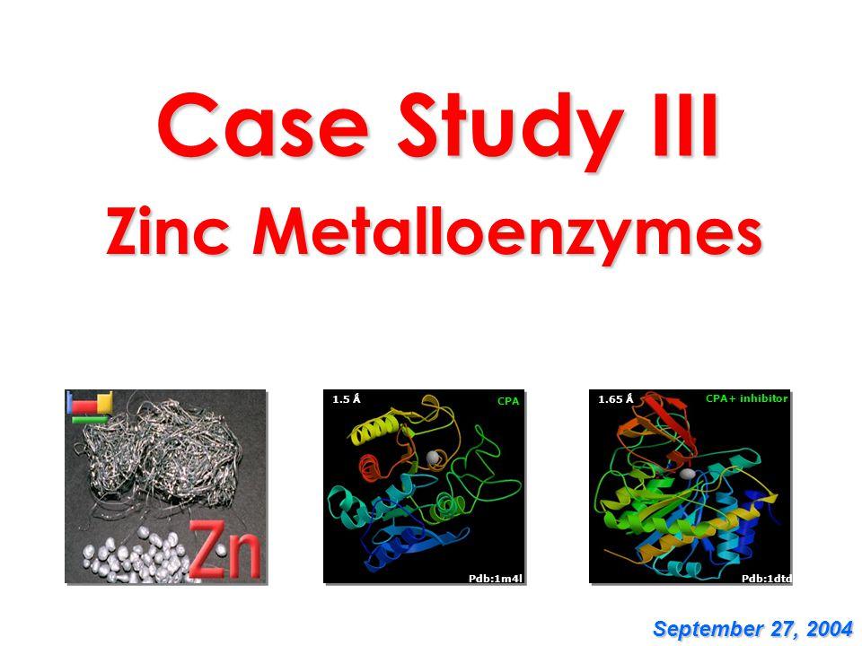 Case Study III Zinc Metalloenzymes CPA 1.5 Ǻ Pdb:1m4l Pdb:1dtd CPA+ inhibitor 1.65 Ǻ September 27, 2004
