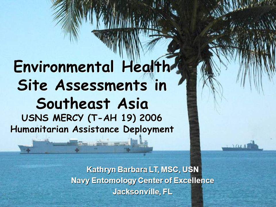 Kathryn Barbara LT, MSC, USN Navy Entomology Center of Excellence Jacksonville, FL Environmental Health Site Assessments in Southeast Asia USNS MERCY