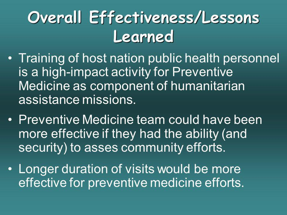 Overall Effectiveness/Lessons Learned Training of host nation public health personnel is a high-impact activity for Preventive Medicine as component o