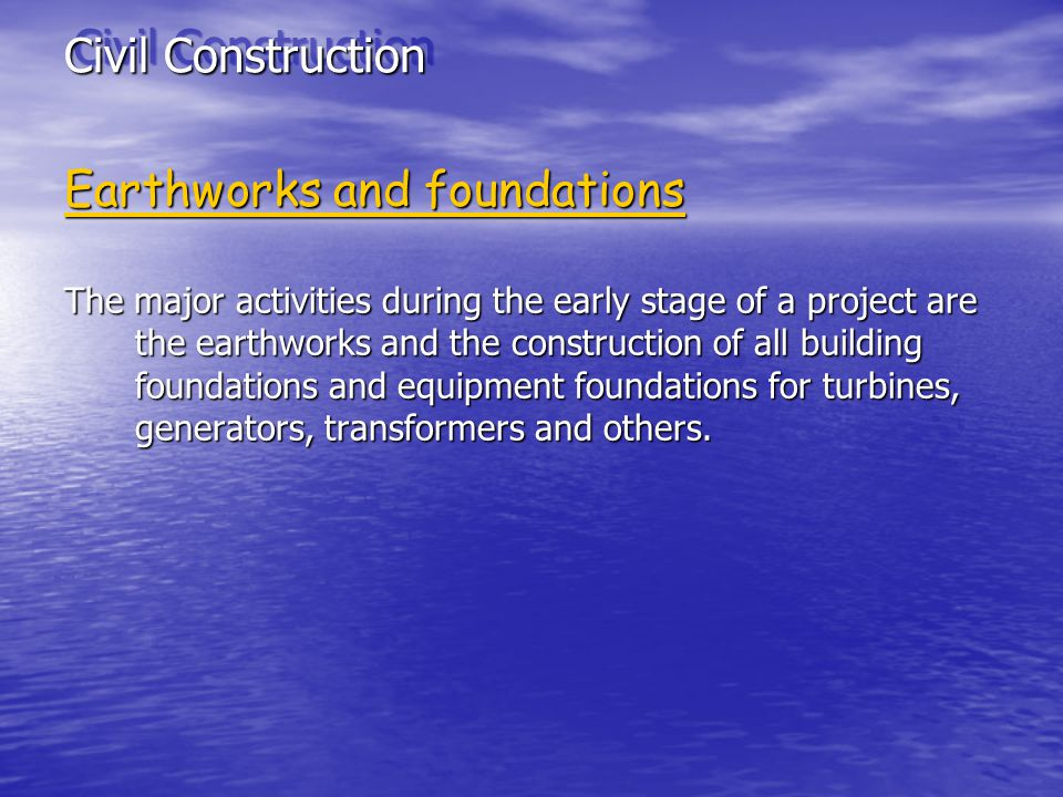 Civil Construction Earthworks and foundations The major activities during the early stage of a project are the earthworks and the construction of all