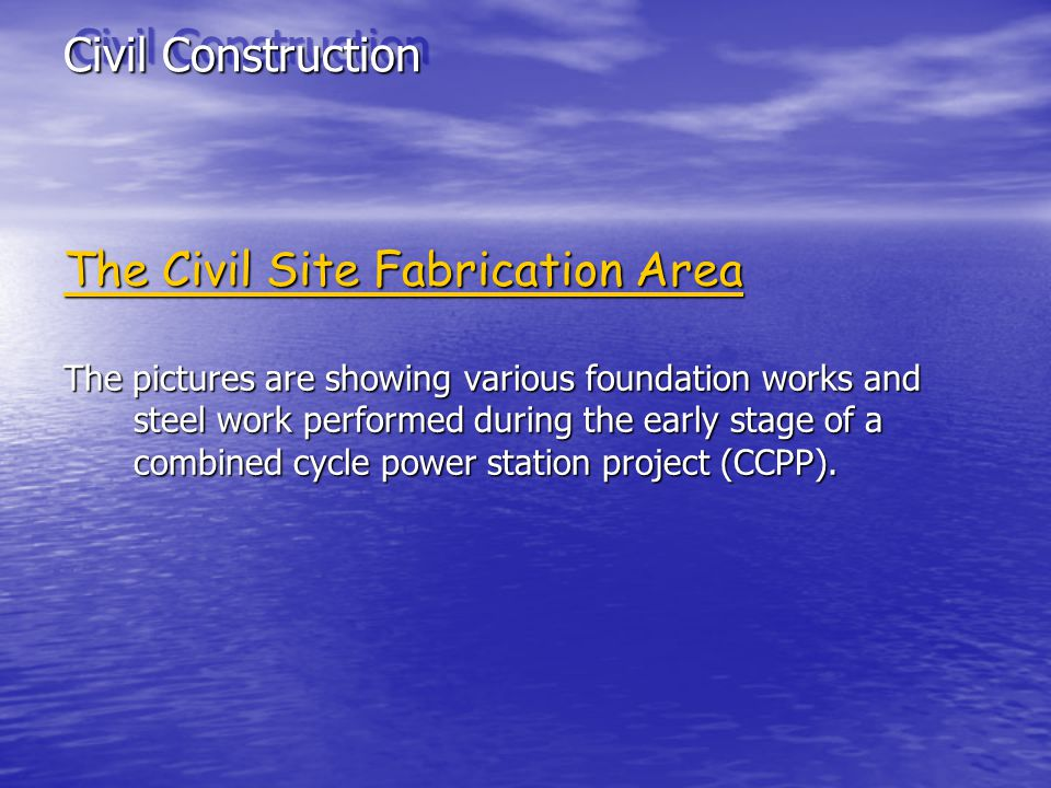 Civil Construction The Civil Site Fabrication Area The pictures are showing various foundation works and steel work performed during the early stage of a combined cycle power station project (CCPP).