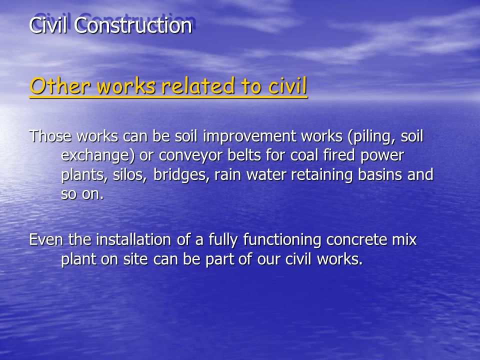 Civil Construction Other works related to civil Those works can be soil improvement works (piling, soil exchange) or conveyor belts for coal fired power plants, silos, bridges, rain water retaining basins and so on.