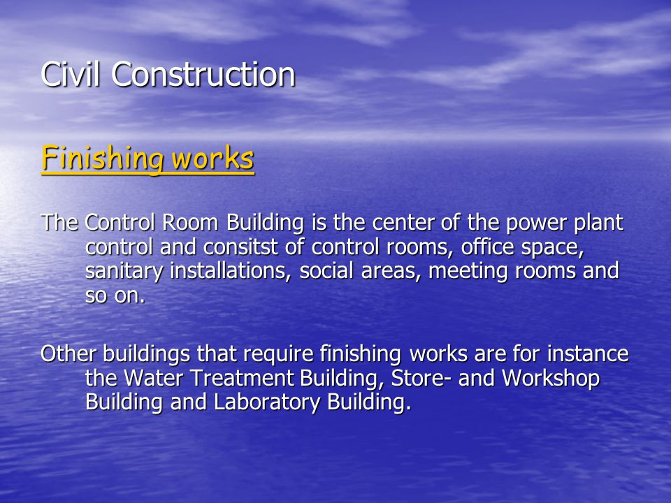 Civil Construction Finishing works The Control Room Building is the center of the power plant control and consitst of control rooms, office space, sanitary installations, social areas, meeting rooms and so on.