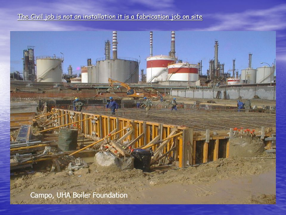 The Civil job is not an installation it is a fabrication job on site Campo, UHA Boiler Foundation