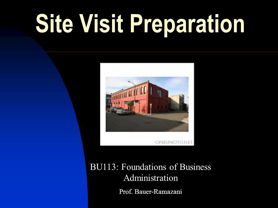 Site Visit Preparation BU113: Foundations of Business Administration Prof. Bauer-Ramazani