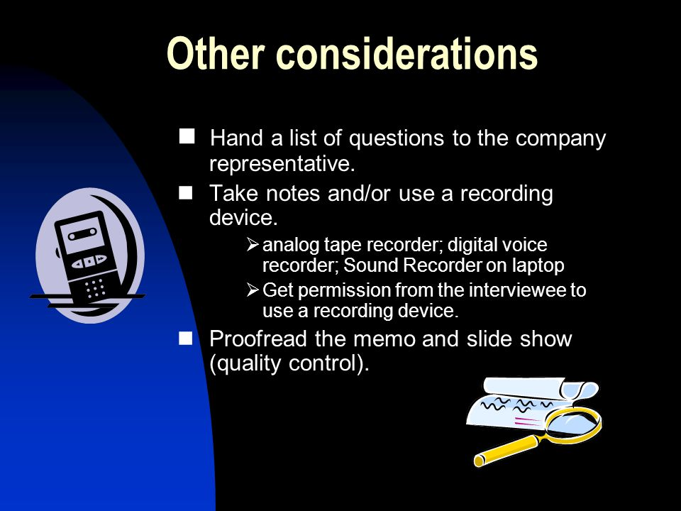 Other considerations Hand a list of questions to the company representative. Take notes and/or use a recording device. analog tape recorder; digital v