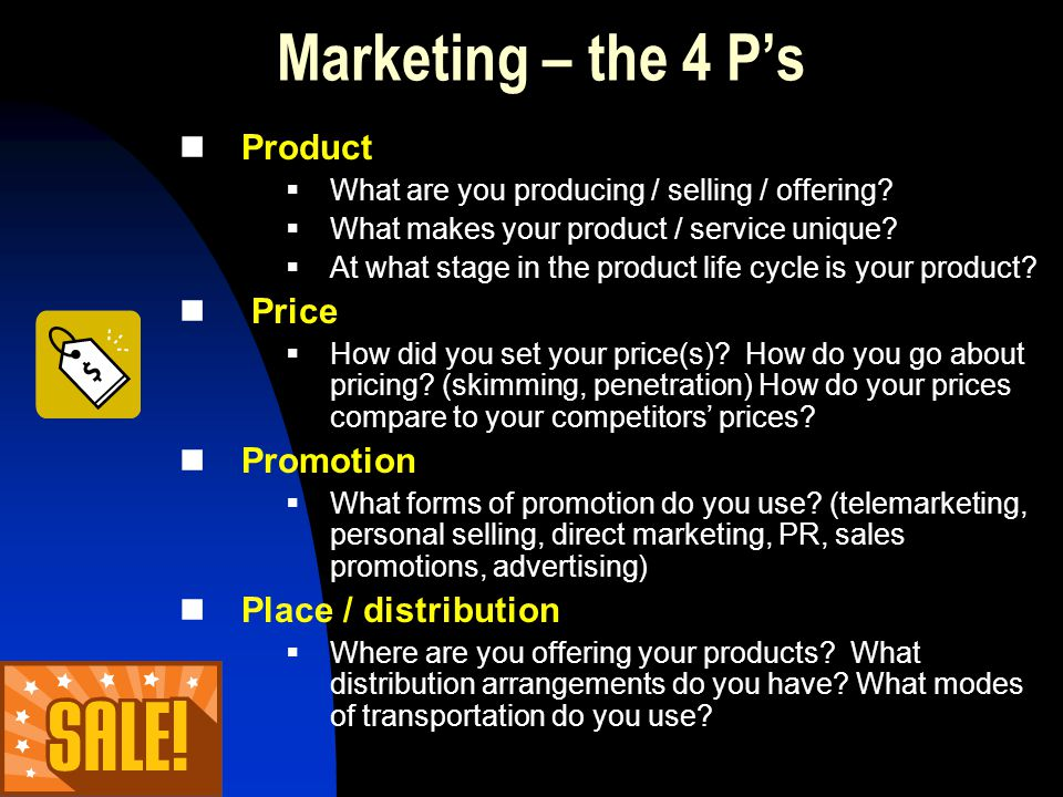 Marketing – the 4 Ps Product What are you producing / selling / offering? What makes your product / service unique? At what stage in the product life