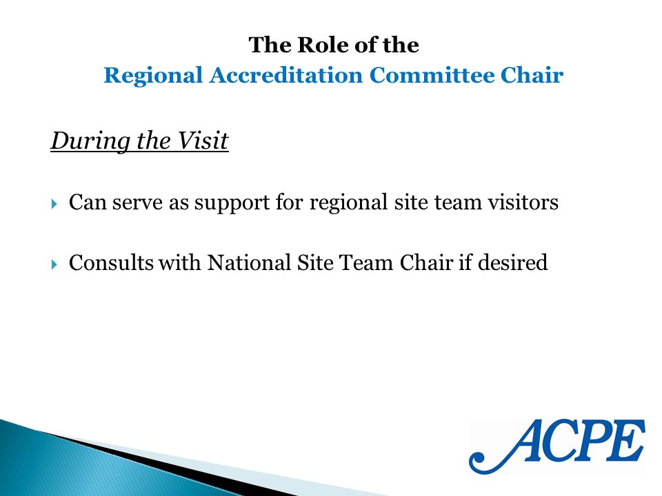 During the Visit Can serve as support for regional site team visitors Consults with National Site Team Chair if desired The Role of the Regional Accreditation Committee Chair