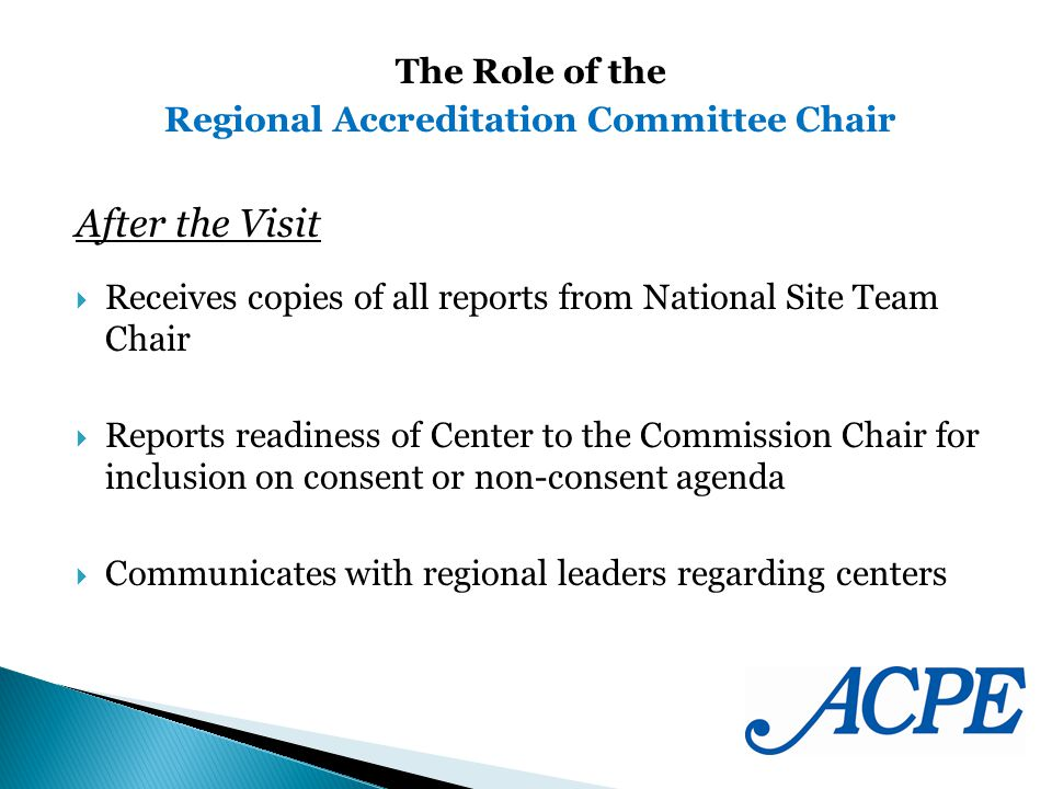 After the Visit Receives copies of all reports from National Site Team Chair Reports readiness of Center to the Commission Chair for inclusion on consent or non-consent agenda Communicates with regional leaders regarding centers The Role of the Regional Accreditation Committee Chair