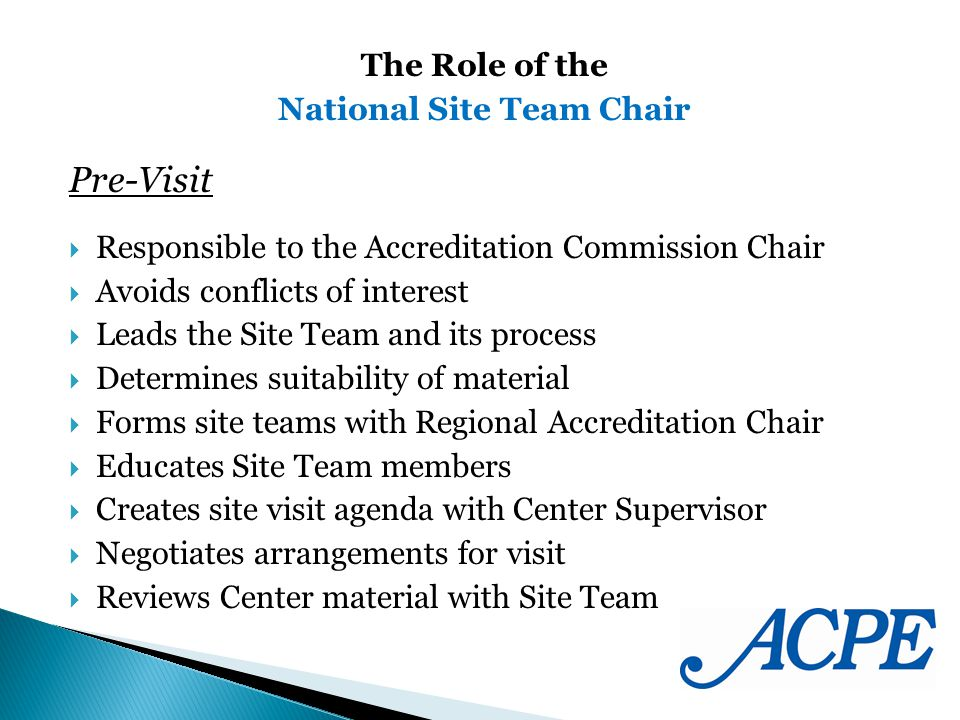 Pre-Visit Responsible to the Accreditation Commission Chair Avoids conflicts of interest Leads the Site Team and its process Determines suitability of material Forms site teams with Regional Accreditation Chair Educates Site Team members Creates site visit agenda with Center Supervisor Negotiates arrangements for visit Reviews Center material with Site Team The Role of the National Site Team Chair