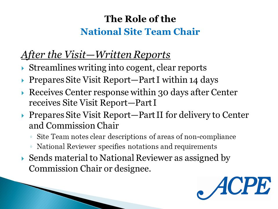 After the VisitWritten Reports Streamlines writing into cogent, clear reports Prepares Site Visit ReportPart I within 14 days Receives Center response within 30 days after Center receives Site Visit ReportPart I Prepares Site Visit ReportPart II for delivery to Center and Commission Chair Site Team notes clear descriptions of areas of non-compliance National Reviewer specifies notations and requirements Sends material to National Reviewer as assigned by Commission Chair or designee.