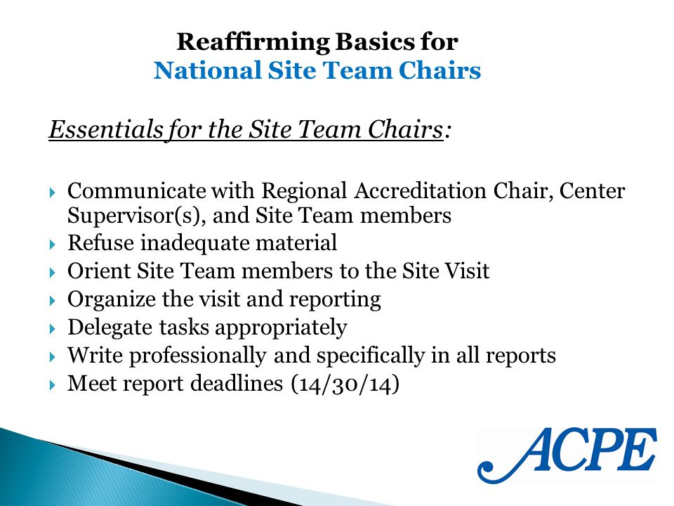 Essentials for the Site Team Chairs: Communicate with Regional Accreditation Chair, Center Supervisor(s), and Site Team members Refuse inadequate material Orient Site Team members to the Site Visit Organize the visit and reporting Delegate tasks appropriately Write professionally and specifically in all reports Meet report deadlines (14/30/14) Reaffirming Basics for National Site Team Chairs