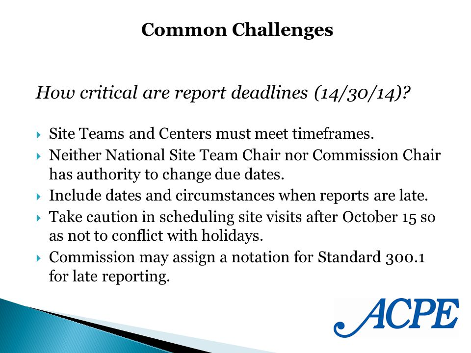 How critical are report deadlines (14/30/14)? Site Teams and Centers must meet timeframes. Neither National Site Team Chair nor Commission Chair has a