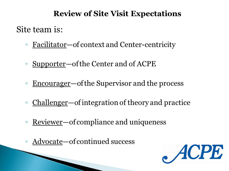 Site team is: Facilitatorof context and Center-centricity Supporterof the Center and of ACPE Encouragerof the Supervisor and the process Challengerof integration of theory and practice Reviewerof compliance and uniqueness Advocateof continued success Review of Site Visit Expectations