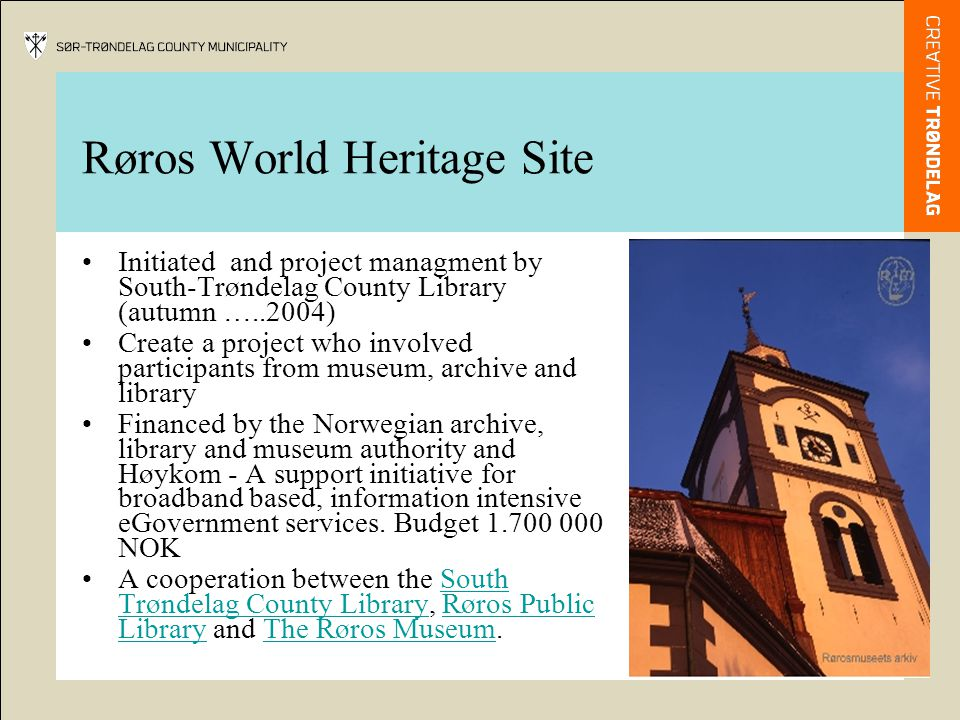 Røros World Heritage Site Initiated and project managment by South-Trøndelag County Library (autumn …..2004) Create a project who involved participants from museum, archive and library Financed by the Norwegian archive, library and museum authority and Høykom - A support initiative for broadband based, information intensive eGovernment services.