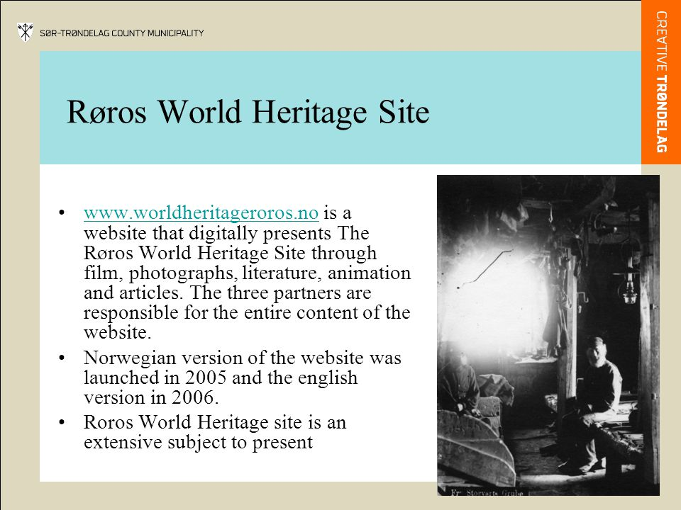 Røros World Heritage Site We have attempted to present the main themes, supported by examples, to illustrate what the World Heritage Site actually comprises and the history, which has made it into a World Heritage Site.