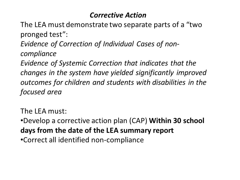 Corrective Action The LEA must demonstrate two separate parts of a two pronged test: Evidence of Correction of Individual Cases of non- compliance Evi