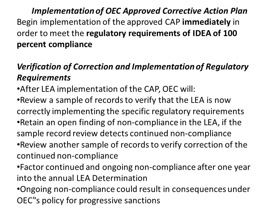 Implementation of OEC Approved Corrective Action Plan Begin implementation of the approved CAP immediately in order to meet the regulatory requirements of IDEA of 100 percent compliance Verification of Correction and Implementation of Regulatory Requirements After LEA implementation of the CAP, OEC will: Review a sample of records to verify that the LEA is now correctly implementing the specific regulatory requirements Retain an open finding of non-compliance in the LEA, if the sample record review detects continued non-compliance Review another sample of records to verify correction of the continued non-compliance Factor continued and ongoing non-compliance after one year into the annual LEA Determination Ongoing non-compliance could result in consequences under OECs policy for progressive sanctions
