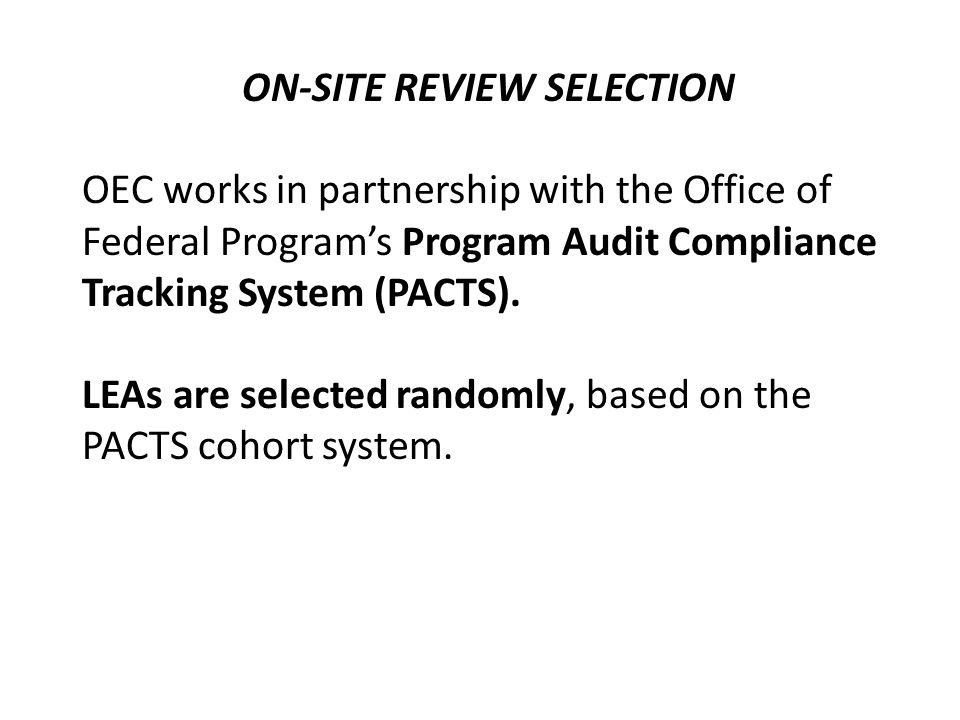 ON-SITE REVIEW SELECTION OEC works in partnership with the Office of Federal Programs Program Audit Compliance Tracking System (PACTS). LEAs are selec